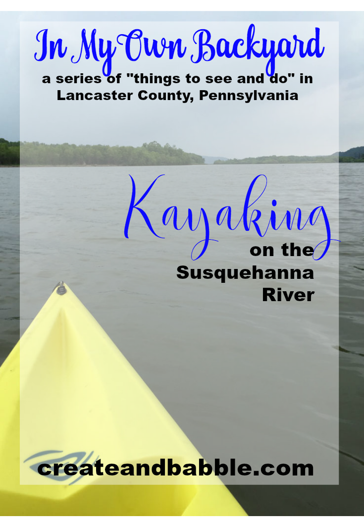 In My Own Backyard is a series of posts at createandbabble.com exploring things to see and do in Lancaster County Pennsylvania. Find about kayaking on the Susquehanna River